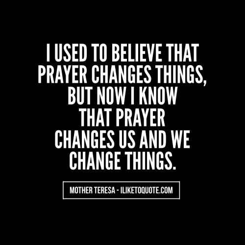 I used to believe that prayer changes things, but now I know that prayer changes us and we change things. - Mother Teresa