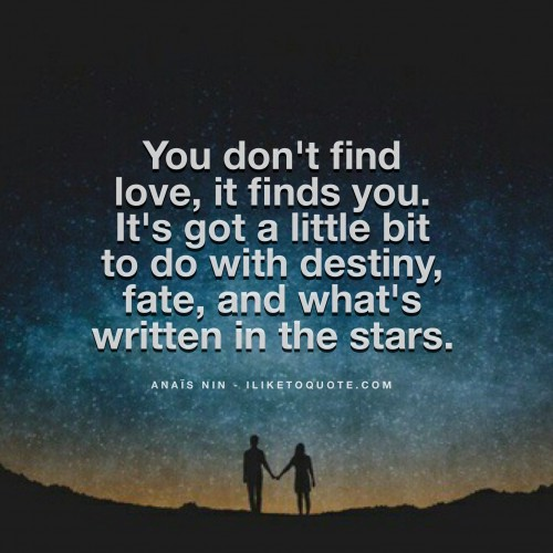 You don't find love, it finds you. It's got a little bit to do with destiny, fate, and what's written in the stars. - Anaïs Nin