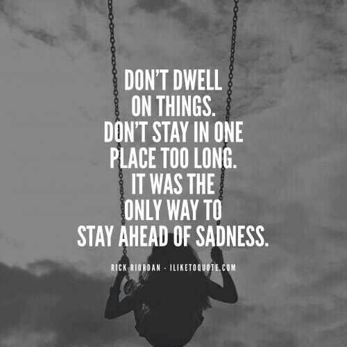 Don't dwell on things. Don't stay in one place too long. It was the only way to stay ahead of sadness.