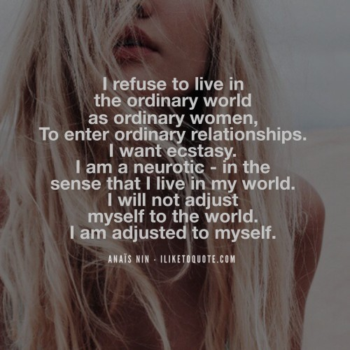 I refuse to live in the ordinary world as ordinary women, To enter ordinary relationships. I want ecstasy. I am a neurotic - in the sense that I live in my world. I will not adjust myself to the world. I am adjusted to myself. - Anaïs Nin