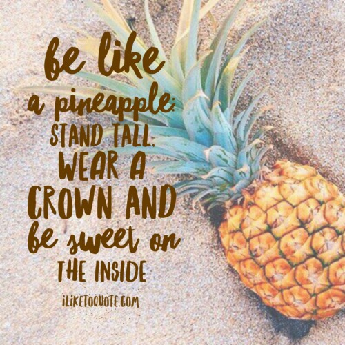 Be like a pineapple: Stand tall, wear a crown and be sweet on the inside.
