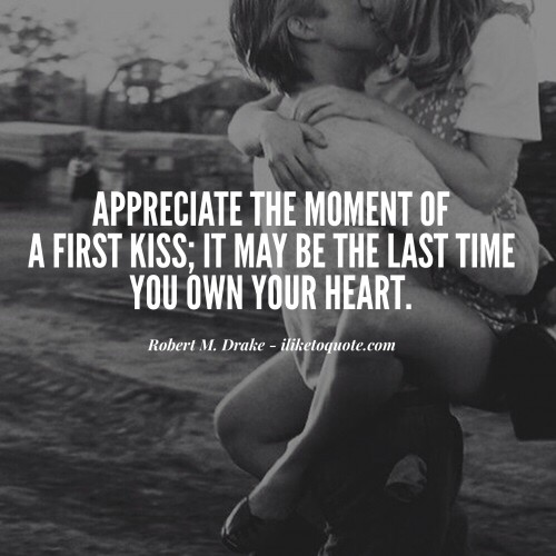 Appreciate the moment of a first kiss; it may be the last time you own your heart.