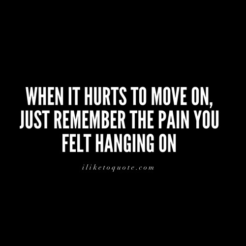 When it hurts to move on, just remember the pain you felt hanging on