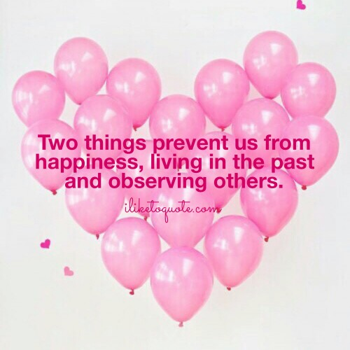 Two things prevent us from happiness, living in the past and observing others.