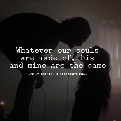 Whatever our souls are made out of, his and mine are the same.