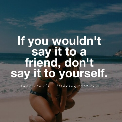 If you wouldn't say it to a friend, don't say it to yourself.