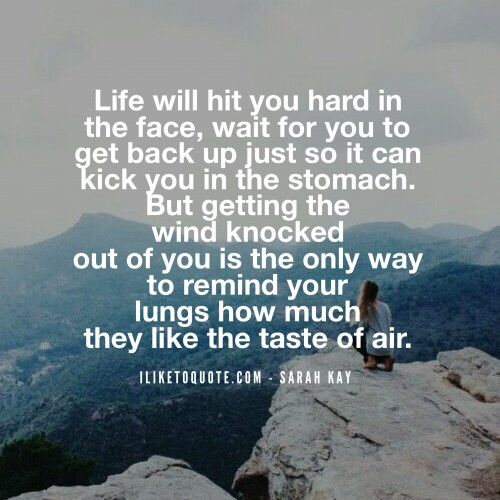 Life will hit you hard in the face, wait for you to get back up just so it can kick you in the stomach. But getting the wind knocked out of you is the only way to remind your lungs how much they like the taste of air. - Sarah Kay