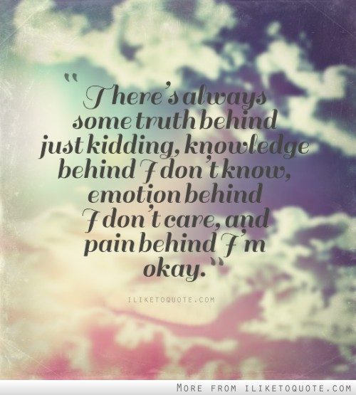 There's always some truth behind just kidding, knowledge behind I don't know, emotion behind I don't care, and pain behind I'm okay.