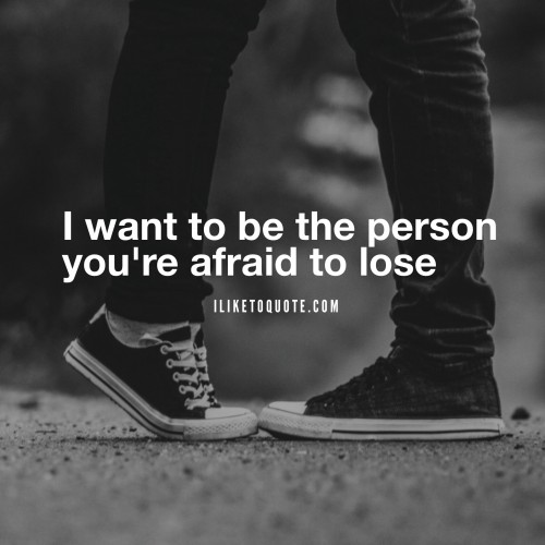 I want to be the person you're afraid to lose.