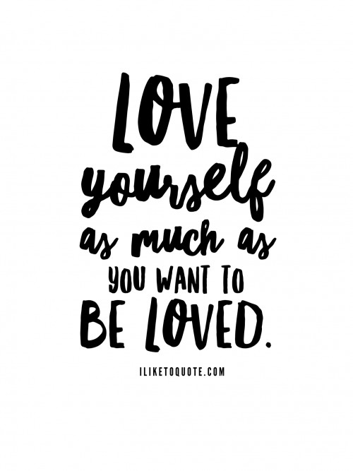 Love yourself as much as you want to be loved.