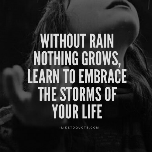 Without rain nothing grows, learn to embrace the storms of your life.