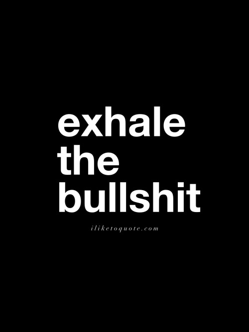 Exhale the bullshit