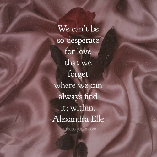 We can't be so desperate for love that we forget where we can always find it; within. - Alexandra Elle