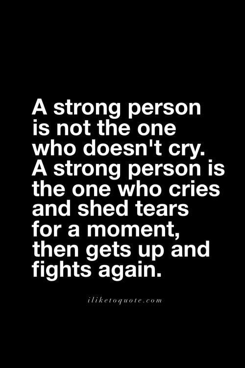 A strong person is not the one who doesn't cry. A strong person is the one who cries and shed tears for a moment, then gets up and fights again.