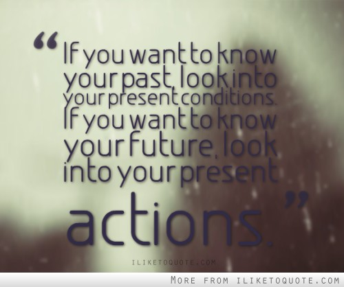 If you want to know your past, look into your present conditions. If you want to know your future, look into your present actions.