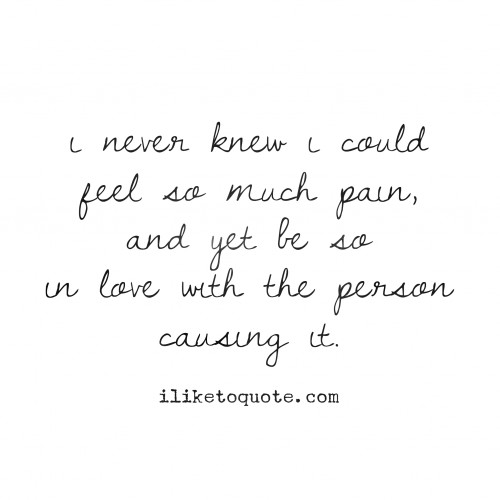 I never knew I could feel so much pain, and yet be so in love with the person causing it.