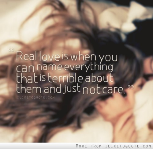 Real love is when you can name everything that is terrible about them and just not care.