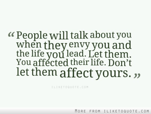 People will talk about you when they envy you and the life you