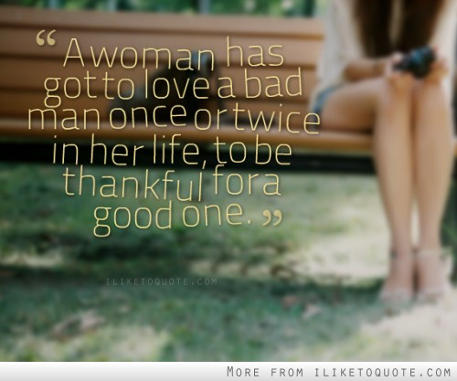 A woman has got to love a bad man once or twice in her life, to be thankful for a good one.