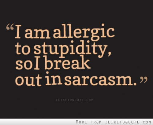 I am allergic to stupidity, so I break out in sarcasm.