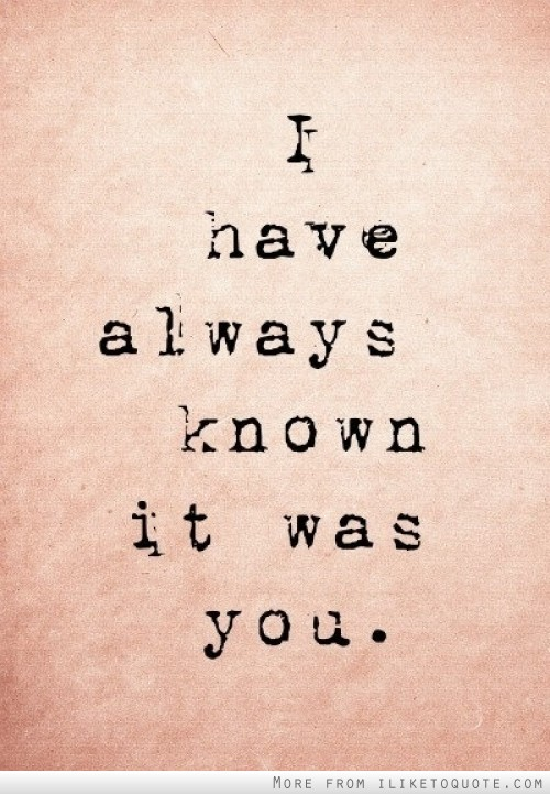 I have always known it was you.