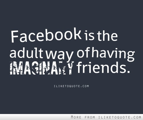 Adult Humor Quotes Quotesgram: Facebook Is The Adult Way Of Having Imaginary Friends