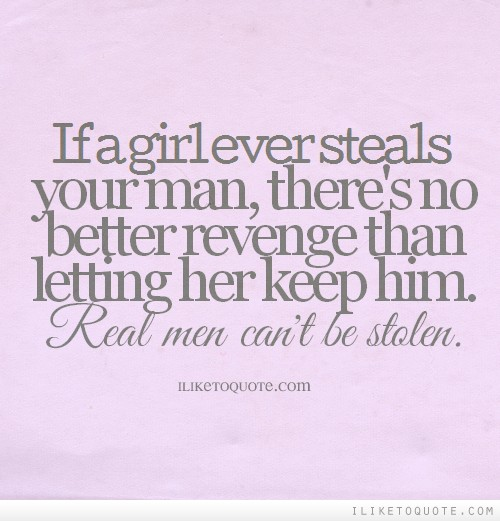 If a girl ever steals your man, there's no better revenge than letting her keep him. Real men can't be stolen.