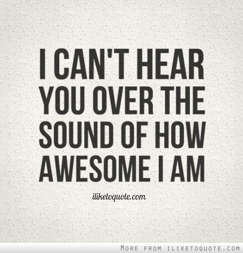I can't hear you over the sound of how awesome I am.