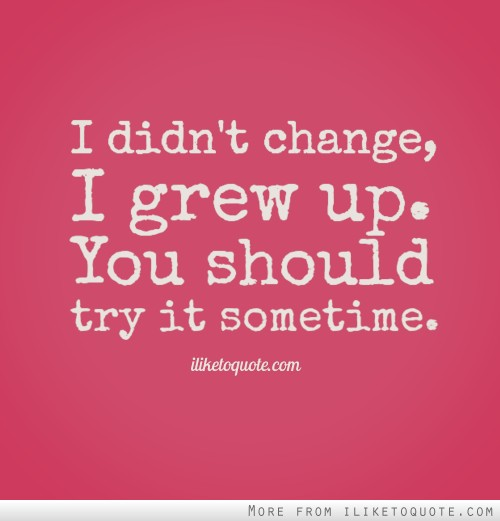 I didn't change, I grew up. You should try it sometime.
