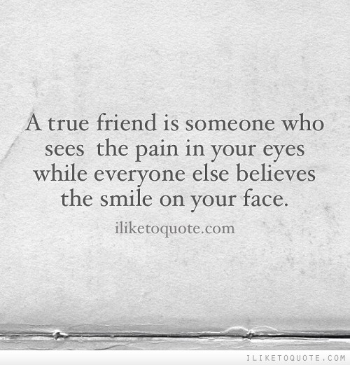 A true friend is someone who sees the pain in your eyes while everyone else believes the smile on your face.