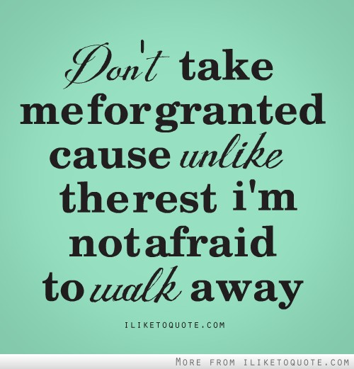 Don't take me for granted, cause unlike the rest, I'm not afraid to walk away.