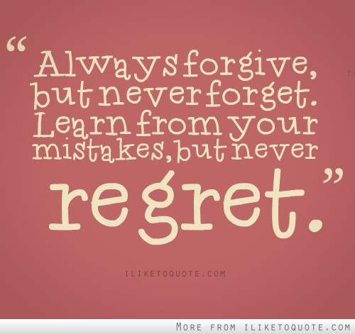 Always forgive, but never forget, learn from your mistakes, but never regret.