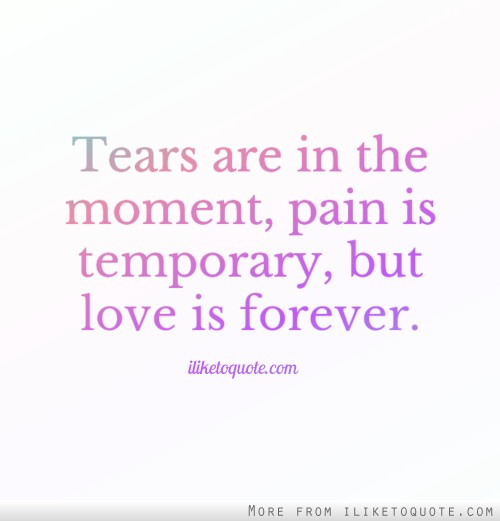 Tears are in the moment, pain is temporary, but love is forever.