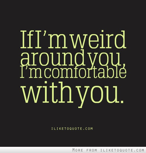 If I'm weird around you, I'm comfortable with you.