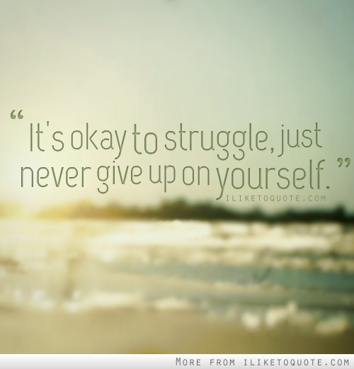 It's okay to struggle, just never give up on yourself.