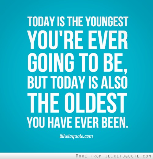 Today is the youngest you're ever going to be, but today is also the oldest you have ever been.