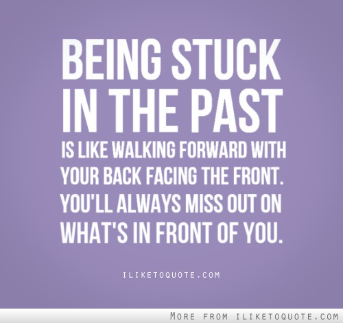 Being stuck in the past is like walking forward with your back facing the front. You'll always miss out on what's in front of you.