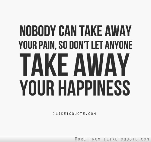 Nobody can take away your pain, so don't let anyone take away your happiness.