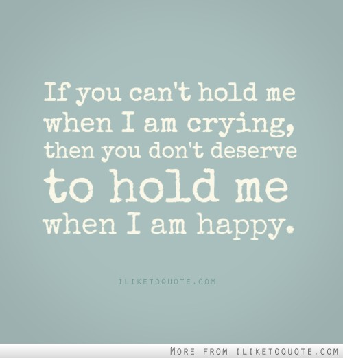 If you can't hold me when I am crying