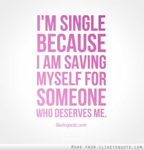I'm single because I am saving myself for someone who deserves me.