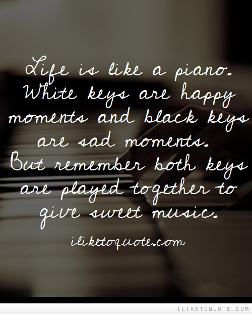 Life is like a piano. White keys are happy moments and black keys are sad moments. But remember both keys are played together to give sweet music.