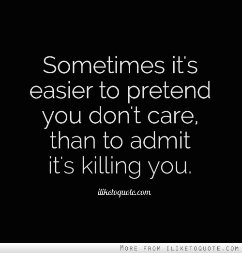 Sometimes it's easier to pretend you don't care, than to admit it's killing you.