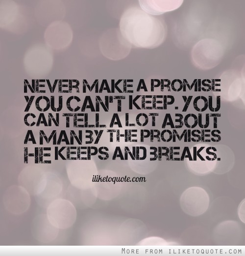 Never make a promise you can't keep. You can tell a lot about a man by the promises he keeps and breaks.