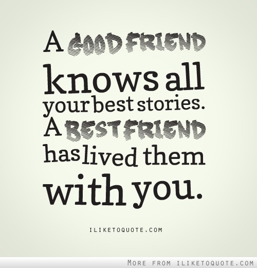 a good friend knows all your best stories a best friend has lived