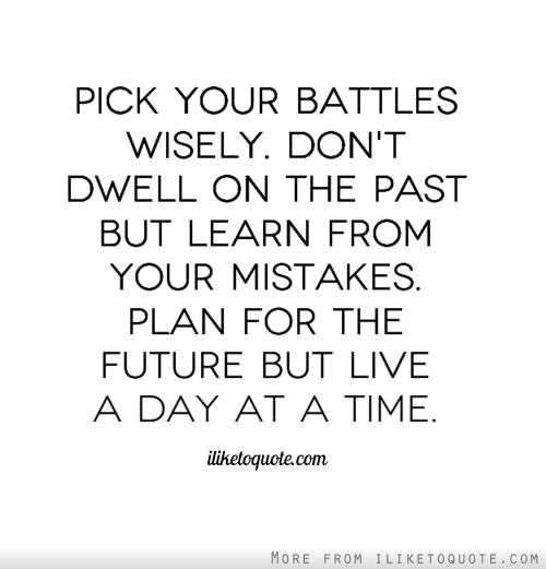 Pick your battles wisely. Don't dwell on the past but learn from your mistakes. Plan for the future but live a day at a time.
