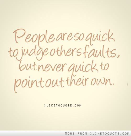 People are so quick to judge others faults, but never quick to point out their own.