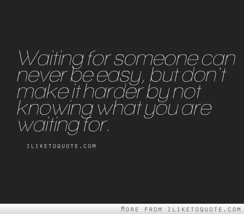 Waiting For Someone Who Will Never Come Quotes: Waiting For Someone Can Never Be Easy, But Don't Make It