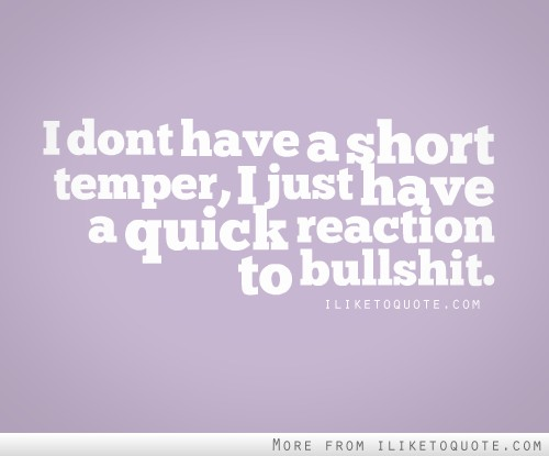 I don't have a short temper, I just have a quick reaction to bullshit.