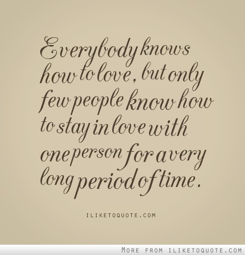 Everybody knows how to love, but only few people know how to stay in love with one person for a very long period of time.