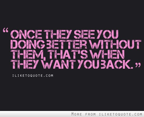 Once they see you doing better without them, that\'s when ...